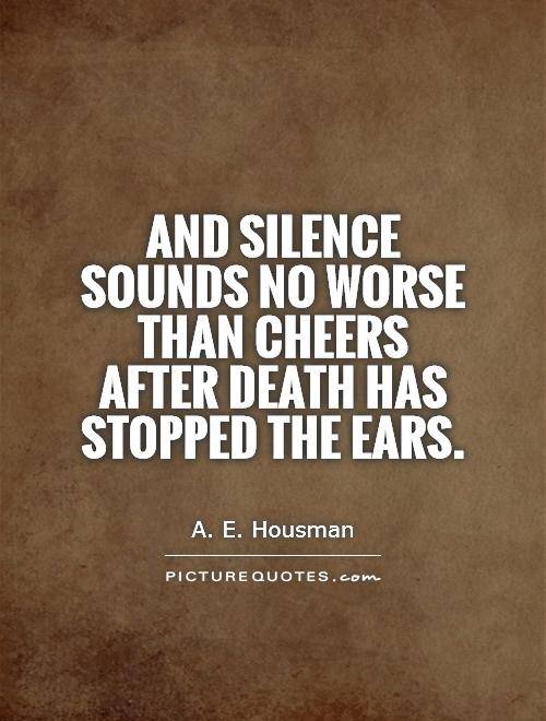 And silence sounds no worse than cheers after death has stopped the ears Picture Quote #1