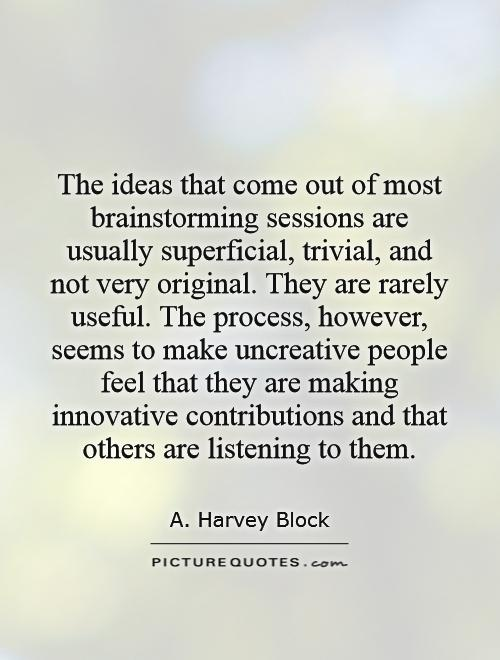 The ideas that come out of most brainstorming sessions are usually superficial, trivial, and not very original. They are rarely useful. The process, however, seems to make uncreative people feel that they are making innovative contributions and that others are listening to them Picture Quote #1