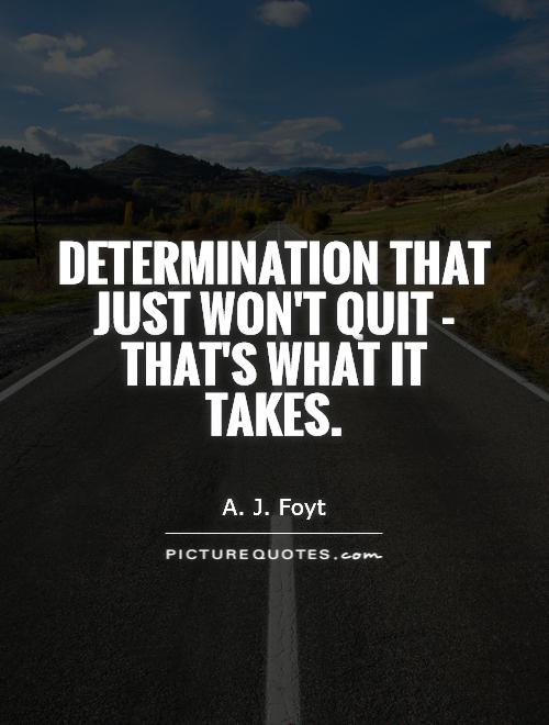 Determination that just won't quit - that's what it takes Picture Quote #1