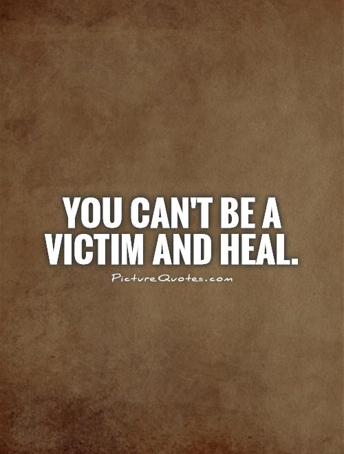 You can't be a victim and heal Picture Quote #1