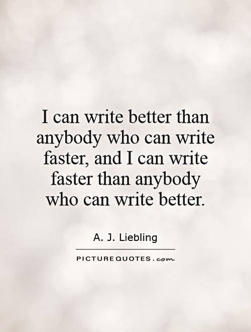 I can write better than anybody who can write faster, and I can write faster than anybody who can write better Picture Quote #1