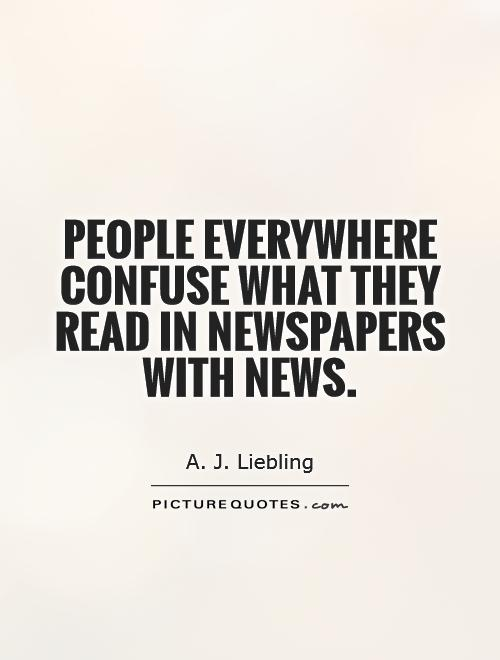People everywhere confuse what they read in newspapers with news Picture Quote #1