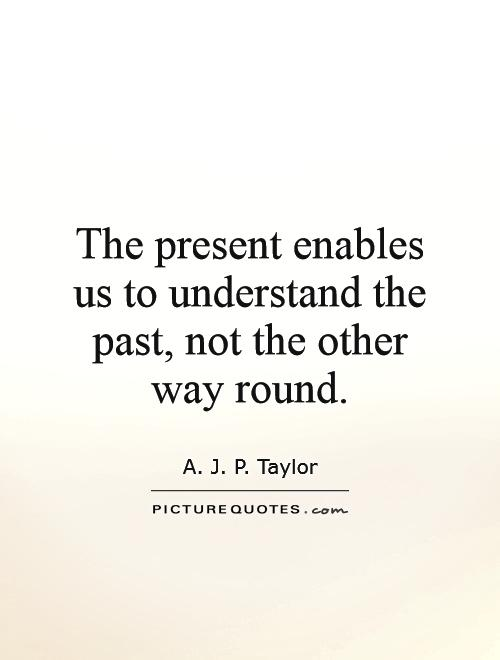 The present enables us to understand the past, not the other way round Picture Quote #1