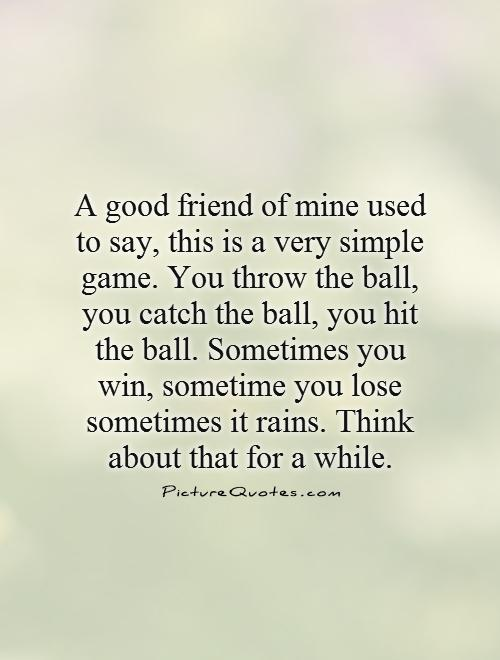 A good friend of mine used to say, this is a very simple game. You throw the ball, you catch the ball, you hit the ball. Sometimes you win, sometime you lose sometimes it rains. Think about that for a while Picture Quote #1