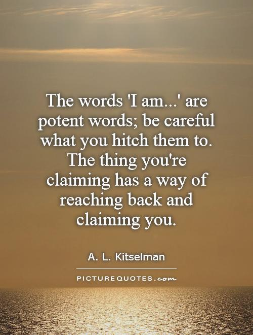 The words 'I am...' are potent words; be careful what you hitch them to. The thing you're claiming has a way of reaching back and claiming you Picture Quote #1