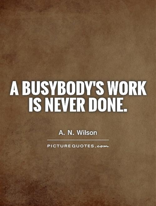 A busybody's work is never done Picture Quote #1