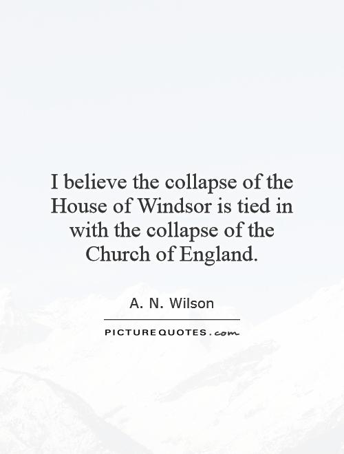 I believe the collapse of the House of Windsor is tied in with the collapse of the Church of England Picture Quote #1