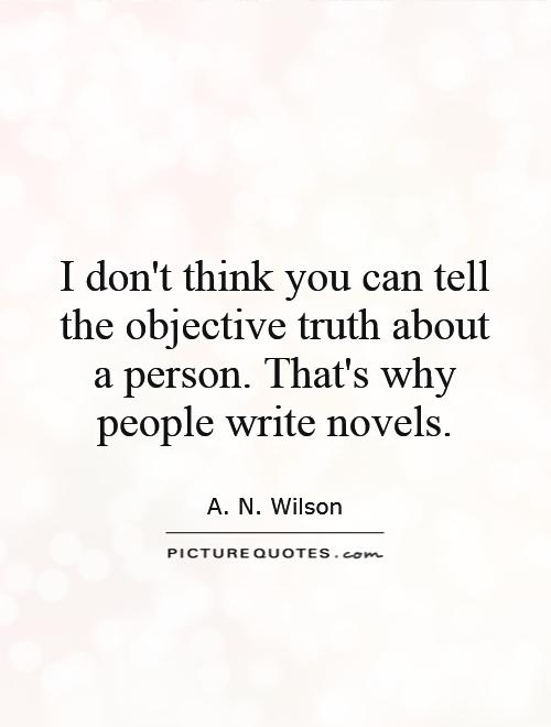 I don't think you can tell the objective truth about a person. That's why people write novels Picture Quote #1