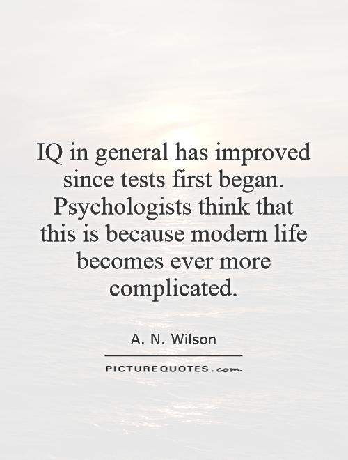 IQ in general has improved since tests first began. Psychologists think that this is because modern life becomes ever more complicated Picture Quote #1
