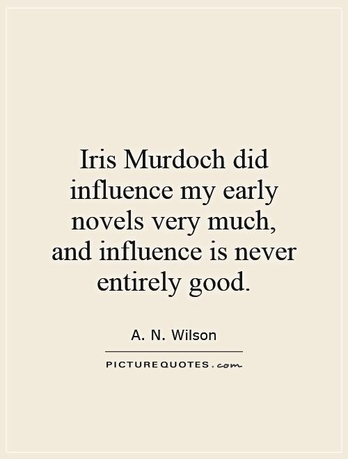Iris Murdoch did influence my early novels very much, and influence is never entirely good Picture Quote #1