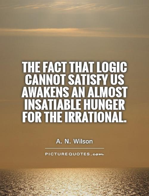 The fact that logic cannot satisfy us awakens an almost insatiable hunger for the irrational Picture Quote #1