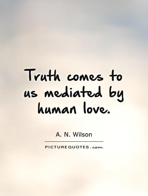 Truth comes to us mediated by human love Picture Quote #1