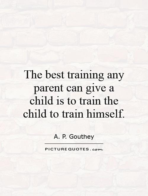 The best training any parent can give a child is to train the child to train himself Picture Quote #1