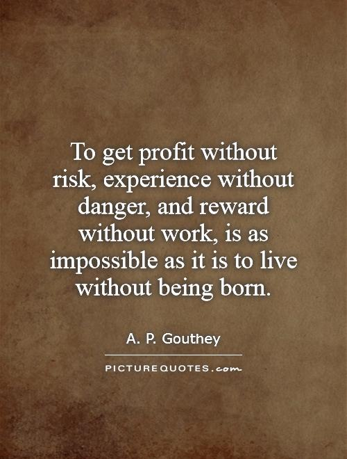To get profit without risk, experience without danger, and reward without work, is as impossible as it is to live without being born Picture Quote #1
