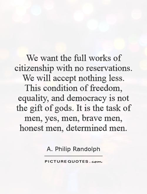 We want the full works of citizenship with no reservations. We will accept nothing less. This condition of freedom, equality, and democracy is not the gift of gods. It is the task of men, yes, men, brave men, honest men, determined men Picture Quote #1