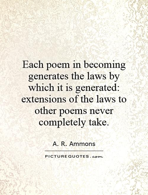 Each poem in becoming generates the laws by which it is generated: extensions of the laws to other poems never completely take Picture Quote #1