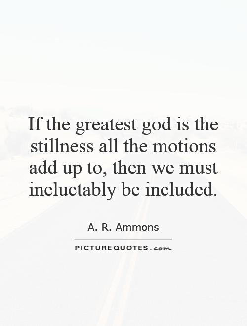 If the greatest god is the stillness all the motions add up to, then we must ineluctably be included Picture Quote #1