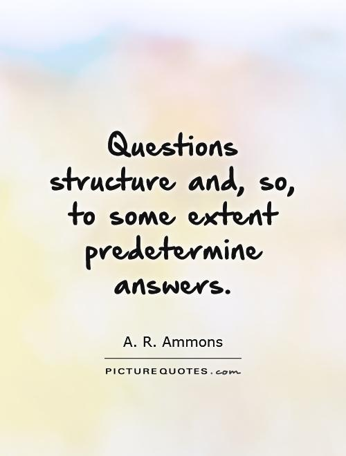 Questions structure and, so, to some extent predetermine answers Picture Quote #1