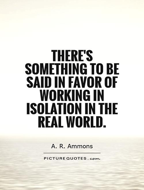There's something to be said in favor of working in isolation in the real world Picture Quote #1