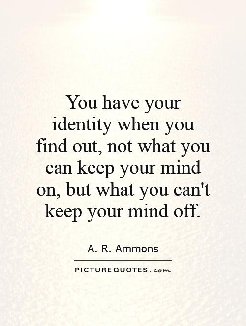 You have your identity when you find out, not what you can keep your mind on, but what you can't keep your mind off Picture Quote #1