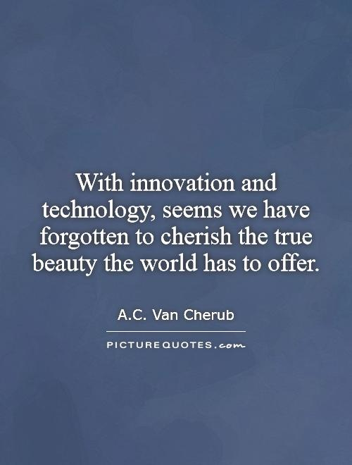 With innovation and technology, seems we have forgotten to cherish the true beauty the world has to offer Picture Quote #1