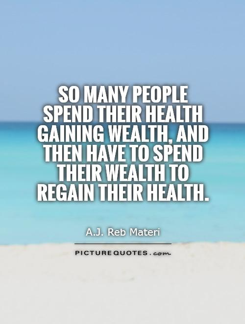 So many people spend their health gaining wealth, and then have to spend their wealth to regain their health Picture Quote #1