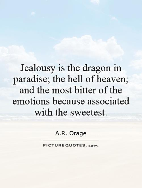 Jealousy is the dragon in paradise; the hell of heaven; and the most bitter of the emotions because associated with the sweetest Picture Quote #1