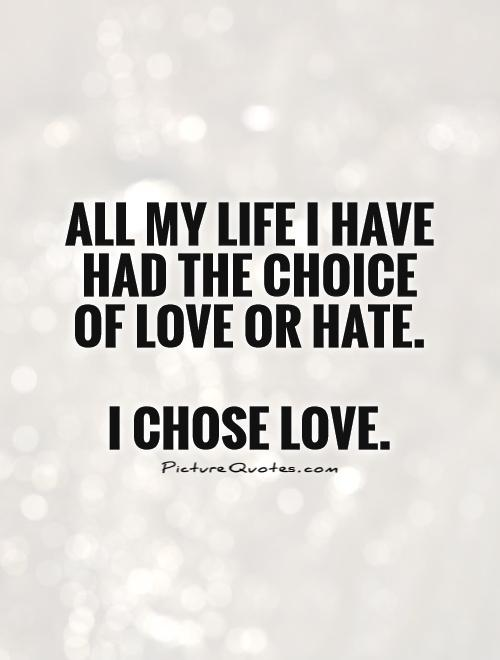 All my life I have had the choice of love or hate. I chose ...