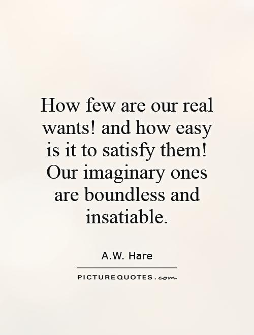 How few are our real wants! and how easy is it to satisfy them! Our imaginary ones are boundless and insatiable Picture Quote #1