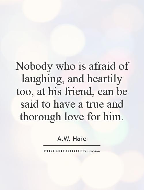 Nobody who is afraid of laughing, and heartily too, at his friend, can be said to have a true and thorough love for him Picture Quote #1
