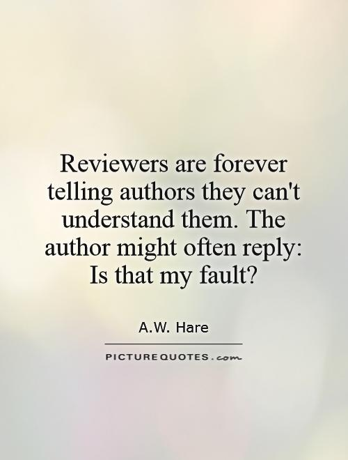 Reviewers are forever telling authors they can't understand them. The author might often reply: Is that my fault? Picture Quote #1