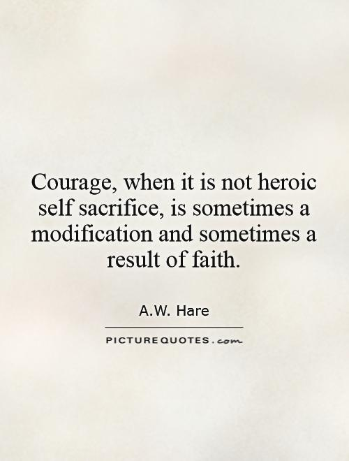 Courage, when it is not heroic self sacrifice, is sometimes a modification and sometimes a result of faith Picture Quote #1