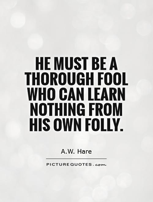 He must be a thorough fool who can learn nothing from his own folly Picture Quote #1