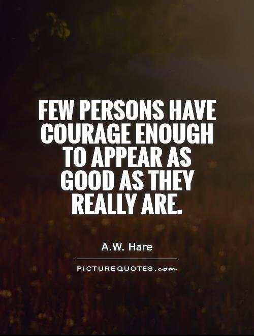 Quotes Courage New Few Persons Have Courage Enough To Appear As Good As They Really