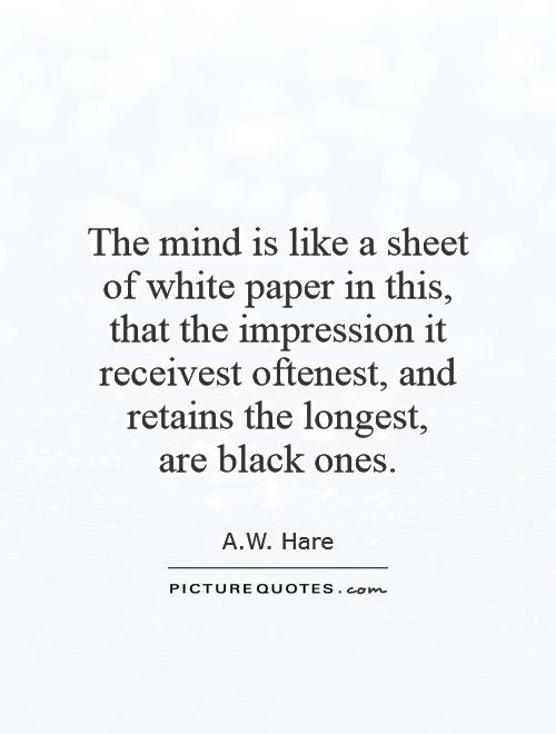 The mind is like a sheet of white paper in this, that the impression it receivest oftenest, and retains the longest,  are black ones Picture Quote #1