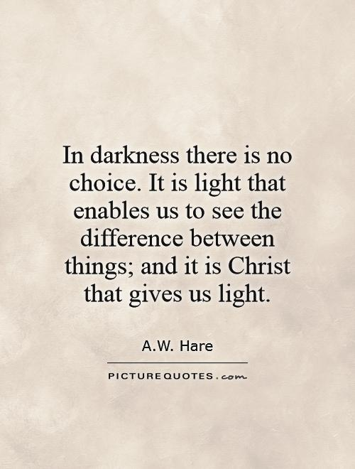 In darkness there is no choice. It is light that enables us to see the difference between things; and it is Christ that gives us light Picture Quote #1