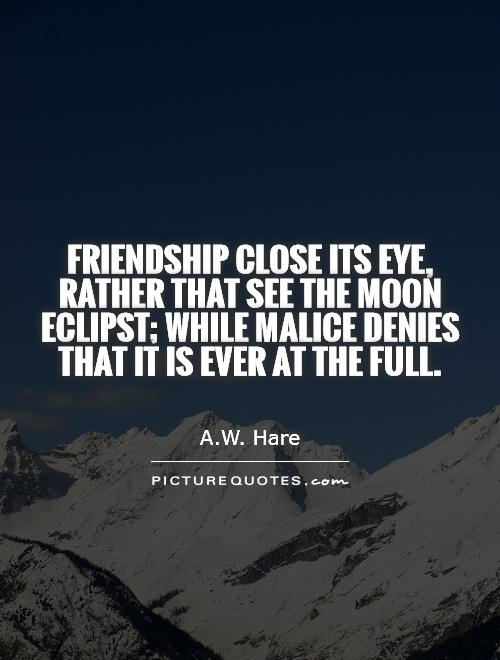 Friendship close its eye, rather that see the moon eclipst; while malice denies that it is ever at the full Picture Quote #1