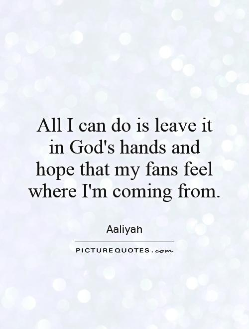 All I can do is leave it in God's hands and hope that my fans feel where I'm coming from Picture Quote #1