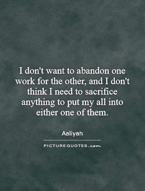 I don't want to abandon one work for the other, and I don't think I need to sacrifice anything to put my all into either one of them Picture Quote #1