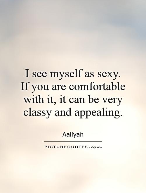 I see myself as sexy. If you are comfortable with it, it can be very classy and appealing Picture Quote #1
