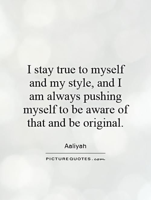 I stay true to myself and my style, and I am always pushing myself to be aware of that and be original Picture Quote #1