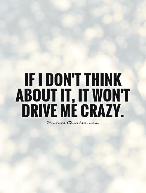 If I don't think about it, it won't drive me crazy Picture Quote #1