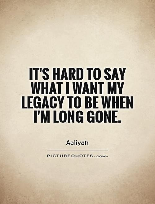 It's hard to say what I want my legacy to be when I'm long gone Picture Quote #1