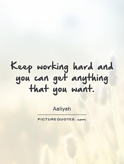 Keep working hard and you can get anything that you want Picture Quote #1
