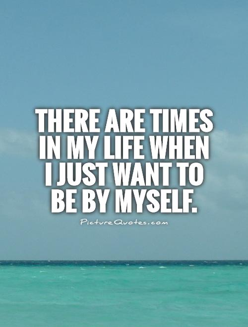 There are times in my life when I just want to be by myself Picture Quote #1