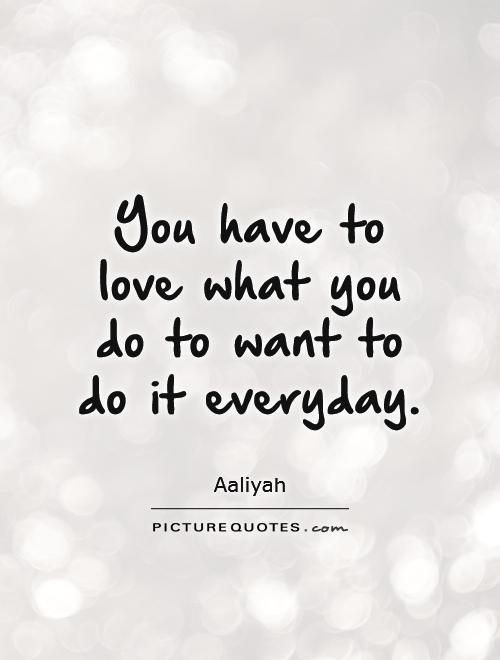You have to love what you do to want to do it everyday. Picture Quote ...