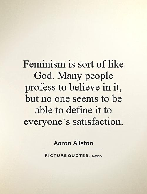 Feminism Is Sort Of Like God Many People Profess To Believe In