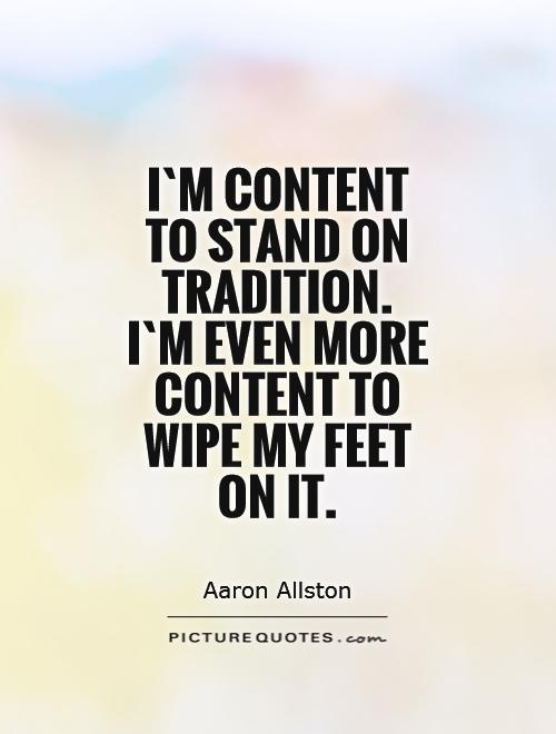 [Image: im-content-to-stand-on-tradition-im-even...uote-1.jpg]