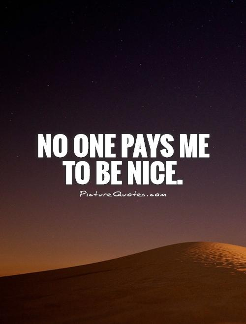 No one pays me to be nice Picture Quote #1