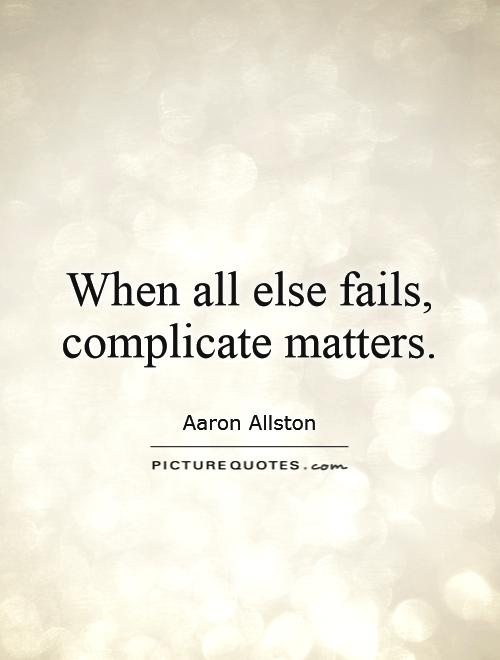 When all else fails, complicate matters Picture Quote #1